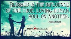 Blessed is the influence of one true, loving human soul on another