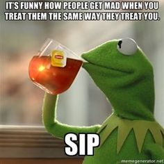 It's funny how people get mad when you treat them the same way they treat you. Sip | Kermit The Frog Drinking Tea