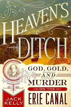 Heaven's Ditch: God, Gold, and Murder on the Erie Canal by Jack Kelly