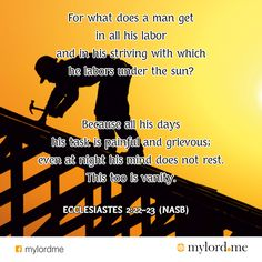 For what does a man get in all his labor and in his striving with which he labors under the sun? Because all his days his task is painful and grievous; even at night his mind does not rest. This to...