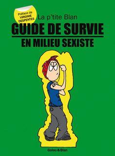 Guide de survie en milieu sexiste de la p'tite Blan: pour faire face au sexisme en toute situation!