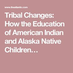 Tribal Changes: How the Education of American Indian and Alaska Native Children…