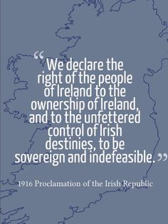 We declare the right of the people of Ireland to the ownership of Ireland, and to the unfettered control of Irish destinies, to be sovereign and indefeasible. -1916 Proclamation of the Irish Republic