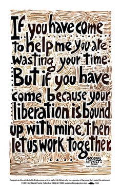 Liberation - Political clarity from an Aboriginal activist group from Queensland, Australia in the 1970s. The quote is often attributed to Lila Watson, who was one of the group members. Black and brown laser print.
