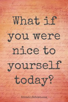 What if you were nice to yourself today? / WriteLifeDown.com