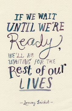 If we wait until we're ready, we'll be waiting for the rest of our lives. -lemony snicket