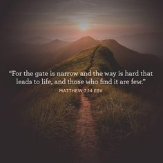 """For the gate is narrow and the way is hard that leads to life, and those who find it are few."" –Matthew 7:14 ESV"
