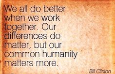 'We all do better when we work together. Our differences do matter, but our common humanity matters more.' -Bill Clinton
