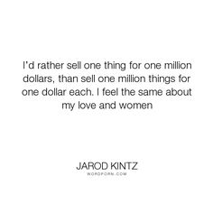 "Jarod Kintz - ""I�d rather sell one thing for one million dollars, than sell one million things for..."". relationships, value, money, business, sales, price, salesman, sell, love, word-junkies, xazaqazax"