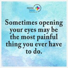 Sometimes opening your eyes may be the most painful thing you ever have to do.