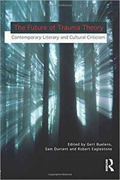 The future of trauma theory : contemporary literary and cultural criticism / edited by Gert Buelens, Sam Durrant and Robert Eaglestone Publicación 	London ; New York : Routledge, Taylor & Francis Group, 2014