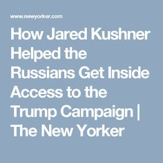 How Jared Kushner Helped the Russians Get Inside Access to the Trump Campaign | The New Yorker