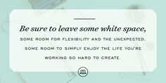 Be sure to leave some white space—some room for flexibility and the unexpected—some room to simply enjoy the life you're working so hard to create! | Day Designer