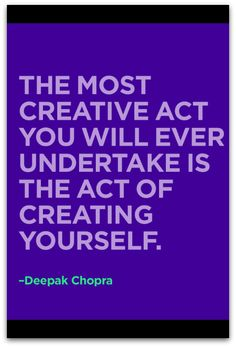 """The most creative act you will ever undertake is the act of creating yourself"" Wisdom from Deepak Chopra"