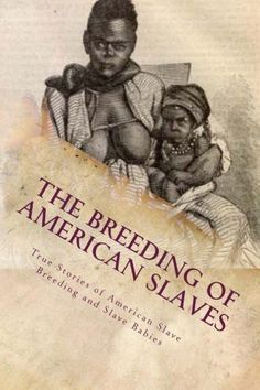 *THE BREEDING of AMERICAN SLAVES: True Stories of American Slave Breeding+Slave Babies.The reproduction of slaves to increase the wealth of slaveholders by coerced sex, sexual relations between master +slave to produce slave children, +favoring female slaves who produced large number of children.The purpose of slave breeding was to produce new slaves without incurring the cost of purchase+after termination of the Atlantic slave trade.Slaves were viewed as subhuman chattel.
