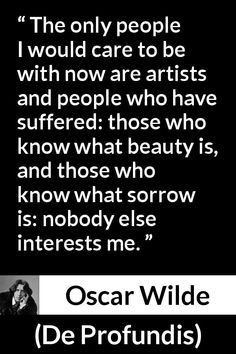 Oscar Wilde quote about suffering from De Profundis - The only people I would care to be with now are artists and people who have suffered: those who know what beauty is, and those who know what sorrow is: nobody else interests me. Wisdom Quotes, Words Quotes, Life Quotes, Funny Quotes, 2pac Quotes, Attitude Quotes, Sayings, Suffering Quotes, Great Quotes