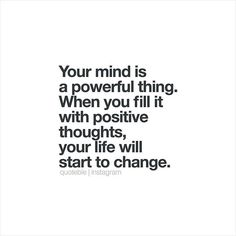 Your mind is a powerful thing. When you fill it with positive thoughts, your life will start to change. #quoteble