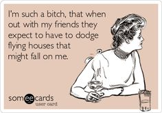 Funny Confession Ecard: Im such a bitch, that when out with my friends they expect to have to dodge flying houses that might fall on me.