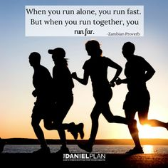 """There's an old Zambian proverb that says, """"When you run alone, you run fast. But when you run together, you run far."""" The Daniel Plan — and the lifetime of healthy habits ahead of you — is not a 50-yard dash. It is a marathon. Marathon runners know there comes a point when you start getting a pain in your side that makes you want to give up. But if you have other people running with you, you can find the strength to continue to the finish line."""