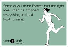 Some days I think Forrest had the right idea when he dropped everything and just kept running.