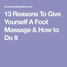 13 Reasons To Give Yourself A Foot Massage & How to Do It