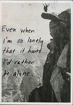 Even when I'm so lonely that it hurts... I'd rather be alone. #PostSecret