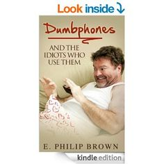 Dumbphones: and the Idiots Who Use Them - Kindle edition by E. Philip Brown. Professional & Technical Kindle eBooks @ Amazon.com.  This book is proudly promoted by EliteBookService.com
