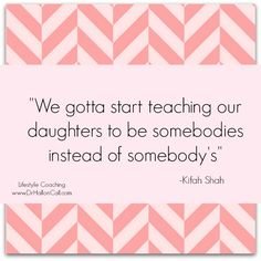 We gotta start teaching our daughters to be somebodies instead of somebody's -Kifah Shah Great Quotes, Quotes To Live By, Me Quotes, Inspirational Quotes, Cool Words, Wise Words, Success Coach, Just Dream, Beautiful Words