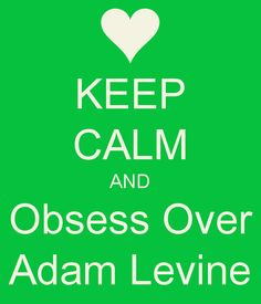 KEEP CALM AND Obsess Over Adam Levine-Yup!
