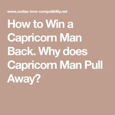 How to Win a Capricorn Man Back. Why does Capricorn Man Pull Away?