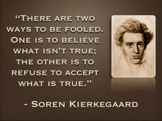 """""""There are two ways to be fooled. One is to believe what isn't true; the other is to refuse to accept what is true."""" Søren Kierkegaard"""