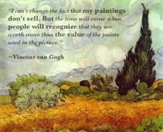 """Van Gogh Quote - """"I can't change the fact that my paintings don't sell. But the time will come when people will recognize that they are wort..."""