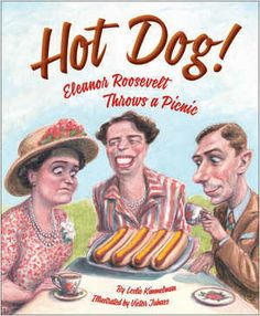 'Hot Dog! Eleanor Roosevelt Throws a Picnic' by Leslie Kimmelman. In June of 1939, British monarchs King George VI and Queen Elizabeth visit America, the first visit ever by reigning British royalty. As part of the festivities, First Lady Eleanor Roosevelt hosts an all-American picnic that includes hot dogs, a menu item that shocks some people. 4/9/14