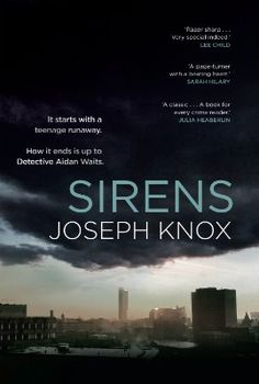 Sirens by Joseph Knox. Isabelle Rossiter has run away again.  When Aidan Waits, a troubled junior detective, is summoned to her father's penthouse home – he finds a manipulative man, with powerful friends.  But retracing Isabelle's steps through a dark, nocturnal world, Waits finds something else. An intelligent seventeen-year-old girl who's scared to death of something.