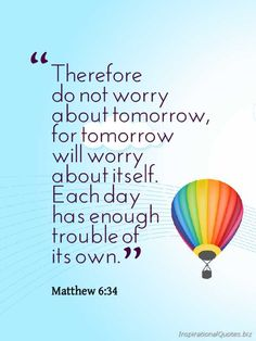 """Therefore do not worry about tomorrow, for tomorrow will worry about itself. Each day has enough trouble of its own. ~ Matthew Inspirational Quote from the Bible ---- stop worrying, uphold everything to God. My absolute favorite verse Great Quotes, Quotes To Live By, Me Quotes, Inspirational Quotes, Sobriety Quotes, Favorite Bible Verses, Bible Verses Quotes, Favorite Quotes, Quotes From The Bible"