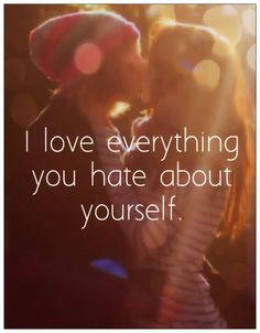cute love quote: I love everything you hate about yourself.