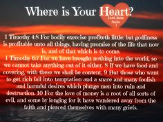Where is Your Heart? 1 Timothy 6:7 For we have brought nothing into the world, so we cannot take anything out of it either. 8 If we have food and covering, with these we shall be content. 9 But those who want to get rich fall into temptation and a snare and many foolish and harmful desires which plunge men into ruin and destruction. 10 For the love of money is a root of all sorts of evil, and some by longing for it have wandered away from the faith and pierced themselves with many griefs.
