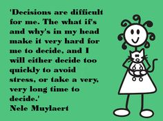 and if decide to quickly to avoid stress, end up stressed anyway because the choice was made too quickly