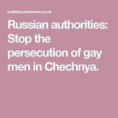Russian authorities: Stop the persecution of gay men in Chechnya.