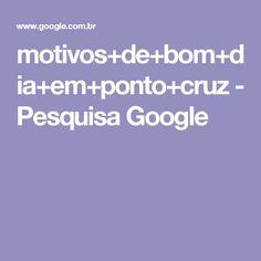 motivos+de+bom+dia+em+ponto+cruz - Pesquisa Google