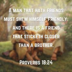 (Proverbs KJV) A man that hath friends must shew himself friendly: and there is a friend that sticketh closer than a brother. Psalm 16, Proverbs 4, Bless The Lord, A Brother, Biblical Inspiration, Friend Friendship, Love Never Fails, Prayer Request, Family Quotes