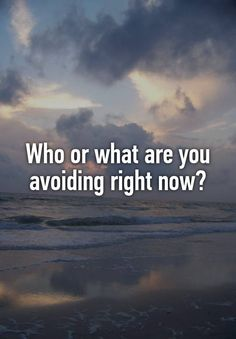 Who or what are you avoiding right now?