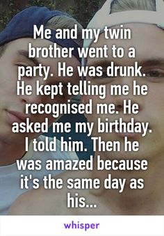 Me and my twin brother went to a party. He was drunk. He kept telling me he recognised me. He asked me my birthday. I told him. Then he was amazed because it's the same day as his...