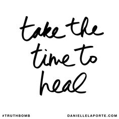 Take the time to heal. Subscribe: DanielleLaPorte.com #Truthbomb #Words #Quotes