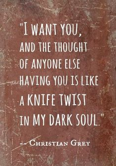 """""""I want you, and the thought of anyone else having you is like a knife twist in my dark soul. Grey, 50 Shades of Grey Quotes Movie Quotes, Book Quotes, My Sun And Stars, Cute Love Quotes, I Want You Quotes, 50 Shades Of Grey, My Guy, Beautiful Words, In This World"""