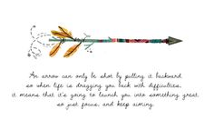 """An arrow can only be shot by pulling it backward. So when life is dragging you back with difficulties, it means it's going to launch you into something great. So just focus and keep aiming."""