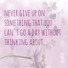 never give up on something that you can't go a day without thinking about...