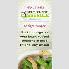 Help us make the world's biggest digital casserole. For every image pinned by November 30th 2012, Campbell Soup Company will donate the cost of 1 serving of Green Bean Casserole to America's 2nd Harvest to help feed people in need this holiday season (up to a total of 10,000 dollars).