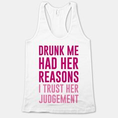 hahahaha... Drunk Me Had Her Reasons