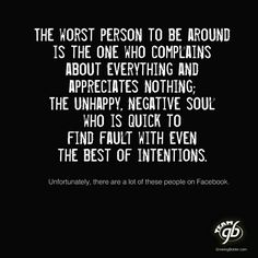 worst person to be around is the one who complains about everything and appreciates nothing; The Unhappy, Negative Soul who is quick to find fault with even the best of intentions. Great Quotes, Quotes To Live By, Inspirational Quotes, Words Quotes, Me Quotes, Sayings, Qoutes, Truth Quotes, Moment Quotes